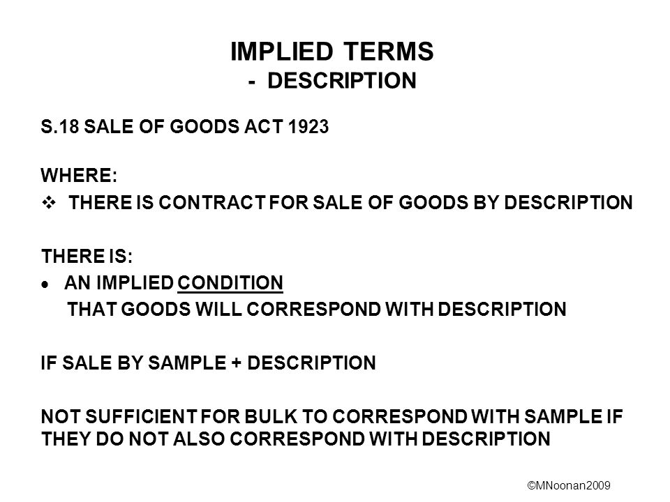 ©MNoonan2009 IMPLIED TERMS - DESCRIPTION S.18 SALE OF GOODS ACT 1923 WHERE:  THERE IS CONTRACT FOR SALE OF GOODS BY DESCRIPTION THERE IS:  AN IMPLIED CONDITION THAT GOODS WILL CORRESPOND WITH DESCRIPTION IF SALE BY SAMPLE + DESCRIPTION NOT SUFFICIENT FOR BULK TO CORRESPOND WITH SAMPLE IF THEY DO NOT ALSO CORRESPOND WITH DESCRIPTION