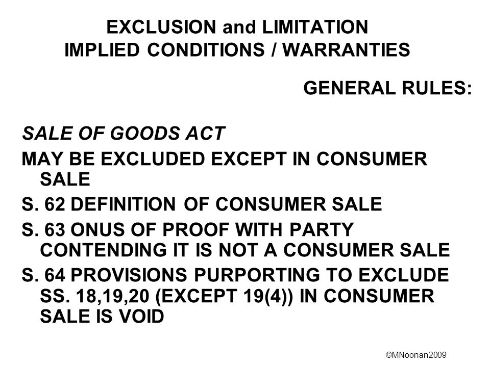 ©MNoonan2009 EXCLUSION and LIMITATION IMPLIED CONDITIONS / WARRANTIES GENERAL RULES: SALE OF GOODS ACT MAY BE EXCLUDED EXCEPT IN CONSUMER SALE S.