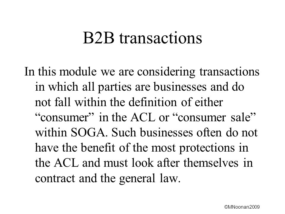 ©MNoonan2009 B2B transactions In this module we are considering transactions in which all parties are businesses and do not fall within the definition of either consumer in the ACL or consumer sale within SOGA.