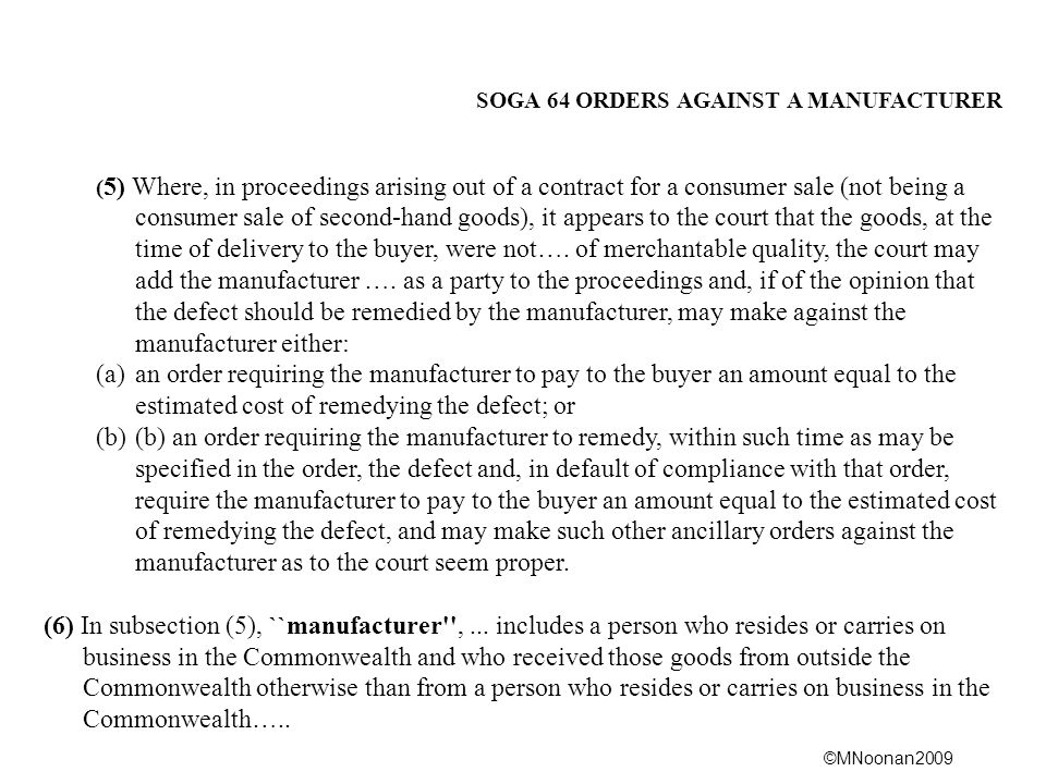 ©MNoonan2009 SOGA 64 ORDERS AGAINST A MANUFACTURER ( 5) Where, in proceedings arising out of a contract for a consumer sale (not being a consumer sale of second ‑ hand goods), it appears to the court that the goods, at the time of delivery to the buyer, were not….