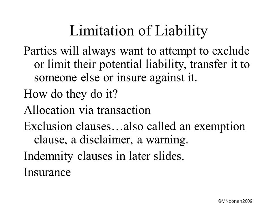 ©MNoonan2009 Limitation of Liability Parties will always want to attempt to exclude or limit their potential liability, transfer it to someone else or insure against it.