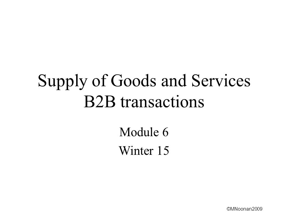 ©MNoonan2009 Supply of Goods and Services B2B transactions Module 6 Winter 15