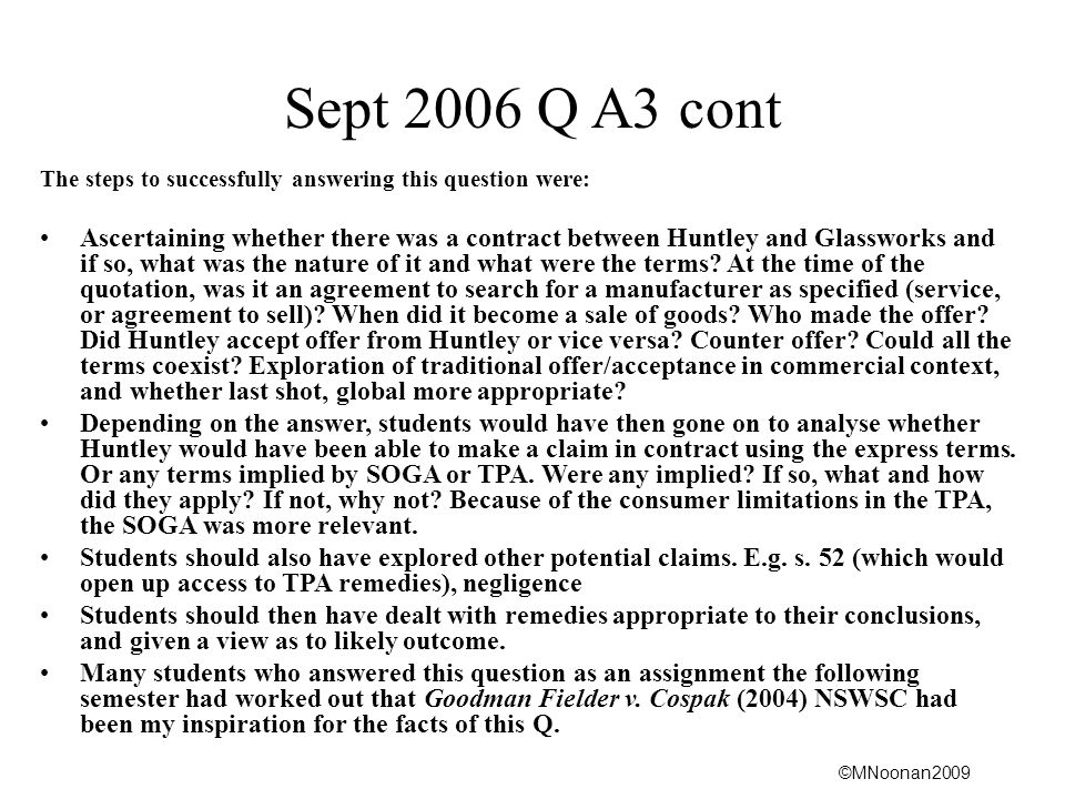 ©MNoonan2009 Sept 2006 Q A3 cont The steps to successfully answering this question were: Ascertaining whether there was a contract between Huntley and Glassworks and if so, what was the nature of it and what were the terms.