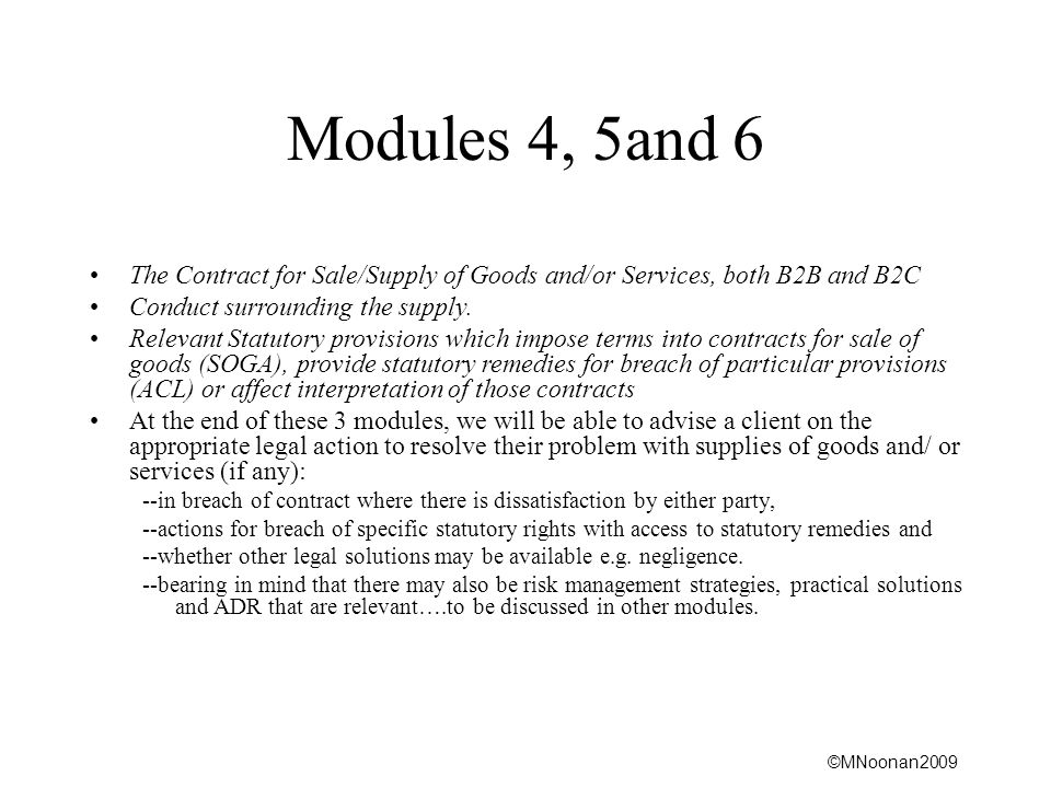 ©MNoonan2009 Modules 4, 5and 6 The Contract for Sale/Supply of Goods and/or Services, both B2B and B2C Conduct surrounding the supply.