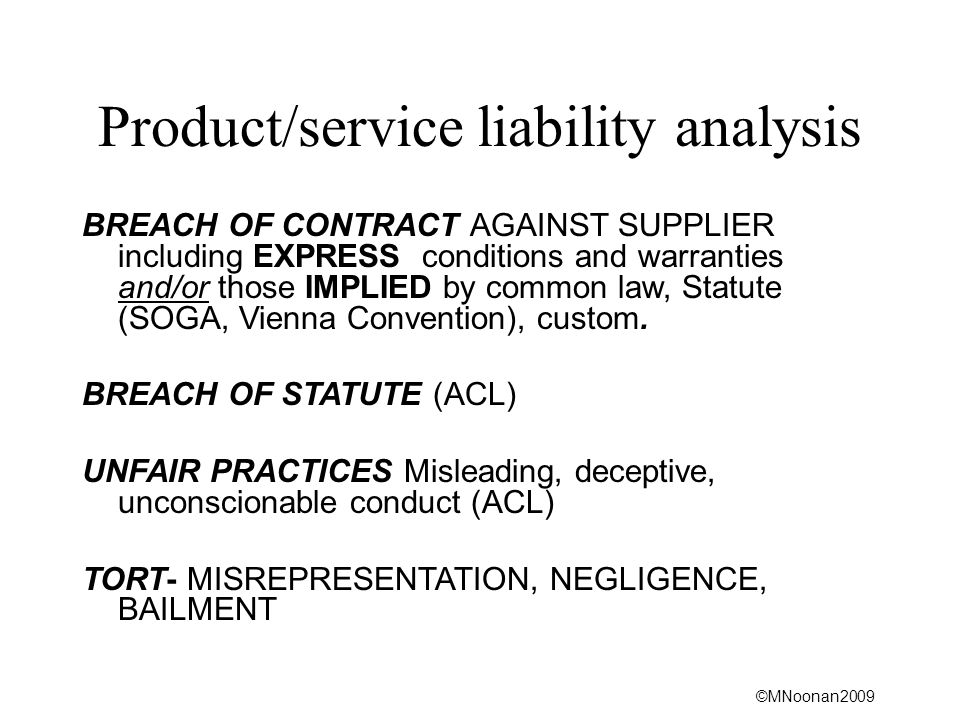 ©MNoonan2009 Product/service liability analysis BREACH OF CONTRACT AGAINST SUPPLIER including EXPRESS conditions and warranties and/or those IMPLIED by common law, Statute (SOGA, Vienna Convention), custom.
