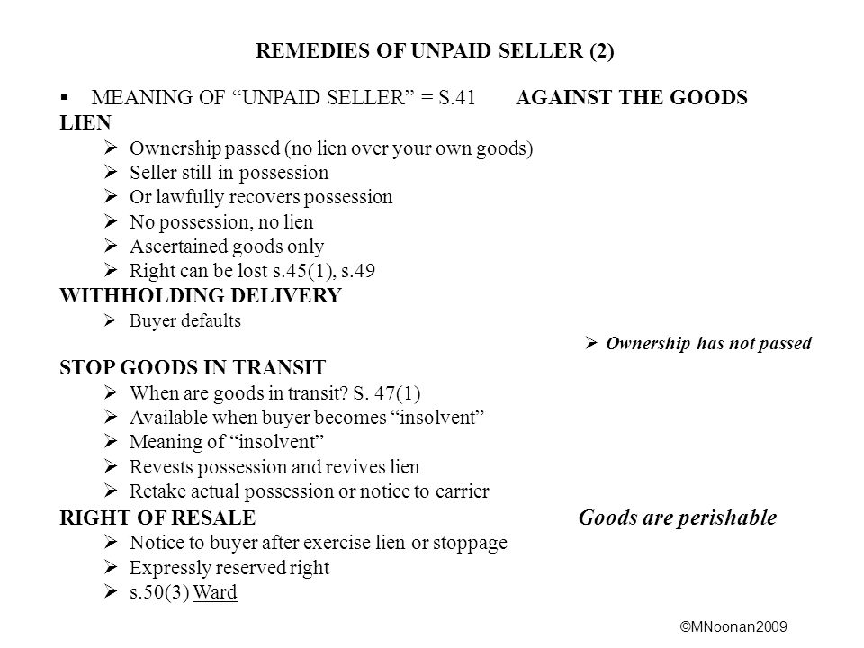 ©MNoonan2009 REMEDIES OF UNPAID SELLER (2)  MEANING OF UNPAID SELLER = S.41 AGAINST THE GOODS LIEN  Ownership passed (no lien over your own goods)  Seller still in possession  Or lawfully recovers possession  No possession, no lien  Ascertained goods only  Right can be lost s.45(1), s.49 WITHHOLDING DELIVERY  Buyer defaults  Ownership has not passed STOP GOODS IN TRANSIT  When are goods in transit.