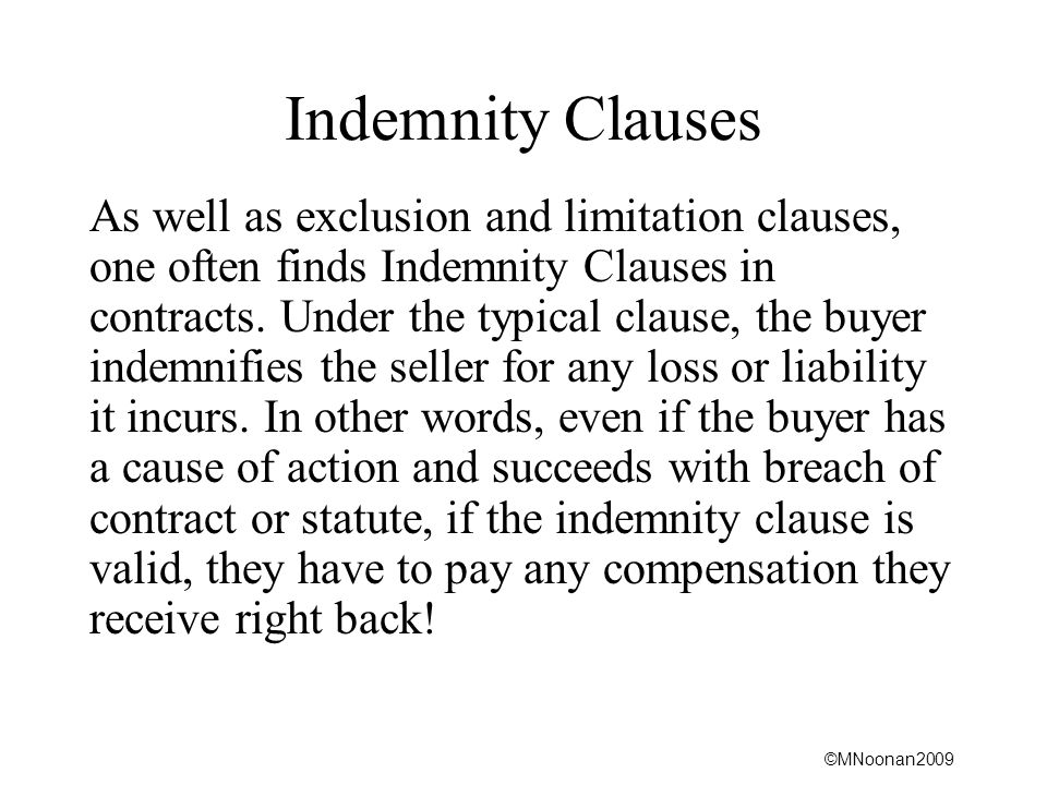 ©MNoonan2009 Indemnity Clauses As well as exclusion and limitation clauses, one often finds Indemnity Clauses in contracts.