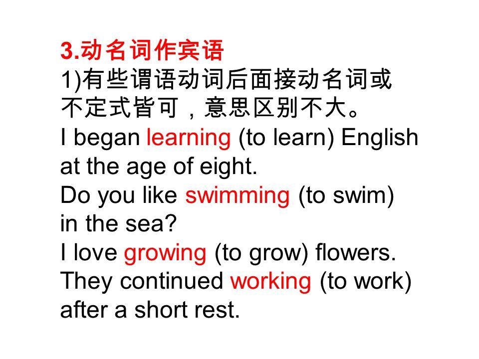 3. 动名词作宾语 1) 有些谓语动词后面接动名词或 不定式皆可,意思区别不大。 I began learning (to learn) English at the age of eight.