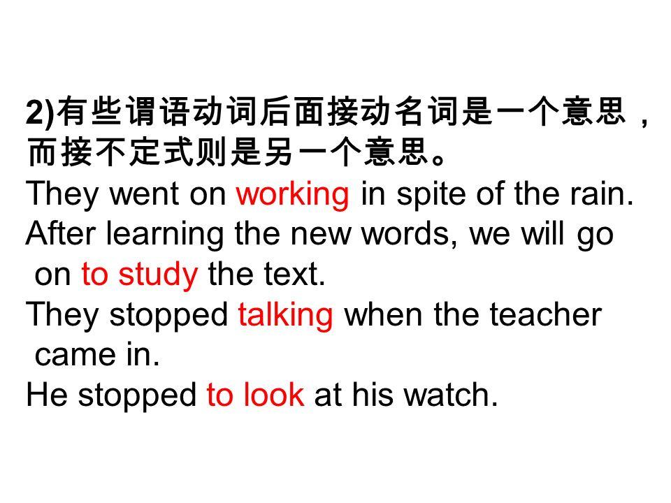 2) 有些谓语动词后面接动名词是一个意思, 而接不定式则是另一个意思。 They went on working in spite of the rain.