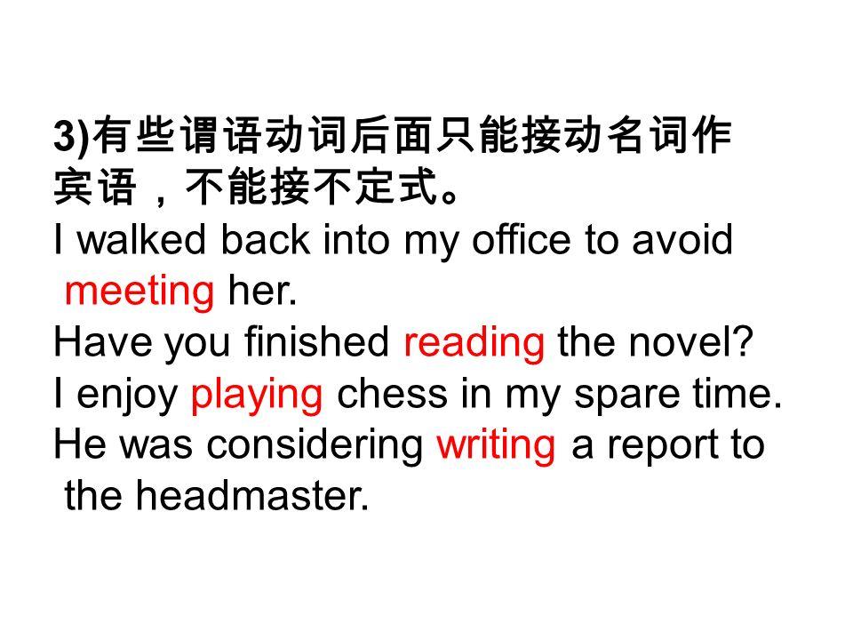 3) 有些谓语动词后面只能接动名词作 宾语,不能接不定式。 I walked back into my office to avoid meeting her.