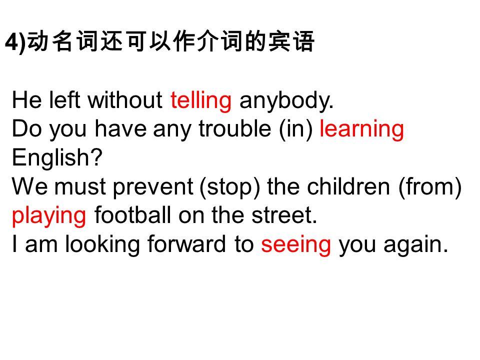 4) 动名词还可以作介词的宾语 He left without telling anybody. Do you have any trouble (in) learning English.