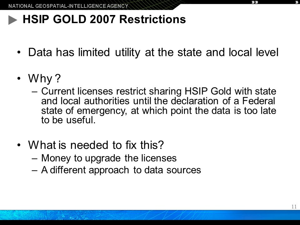 NATIONAL GEOSPATIAL-INTELLIGENCE AGENCY 11 HSIP GOLD 2007 Restrictions Data has limited utility at the state and local level Why .