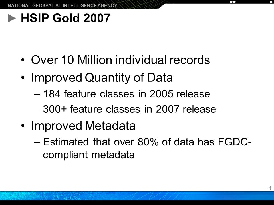 NATIONAL GEOSPATIAL-INTELLIGENCE AGENCY 4 HSIP Gold 2007 Over 10 Million individual records Improved Quantity of Data –184 feature classes in 2005 release –300+ feature classes in 2007 release Improved Metadata –Estimated that over 80% of data has FGDC- compliant metadata