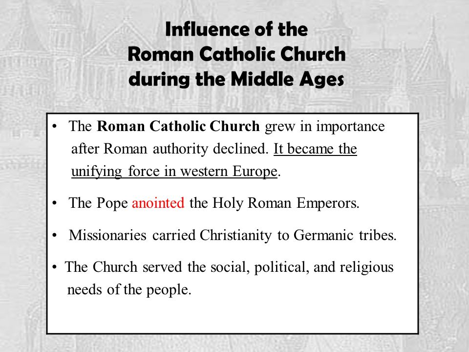 Influence of the Roman Catholic Church during the Middle Ages The Roman Catholic Church grew in importance after Roman authority declined.