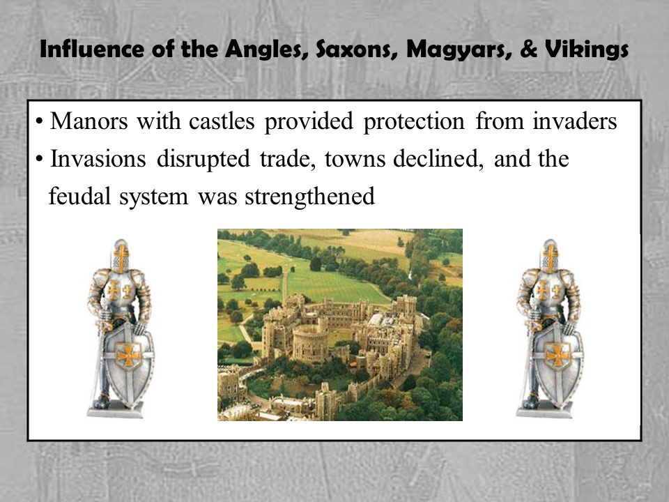Influence of the Angles, Saxons, Magyars, & Vikings Manors with castles provided protection from invaders Invasions disrupted trade, towns declined, and the feudal system was strengthened