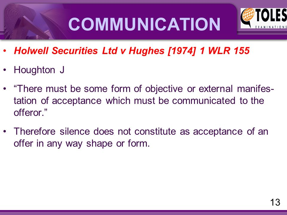 COMMUNICATION Holwell Securities Ltd v Hughes [1974] 1 WLR 155 Houghton J There must be some form of objective or external manifes- tation of acceptance which must be communicated to the offeror. Therefore silence does not constitute as acceptance of an offer in any way shape or form.