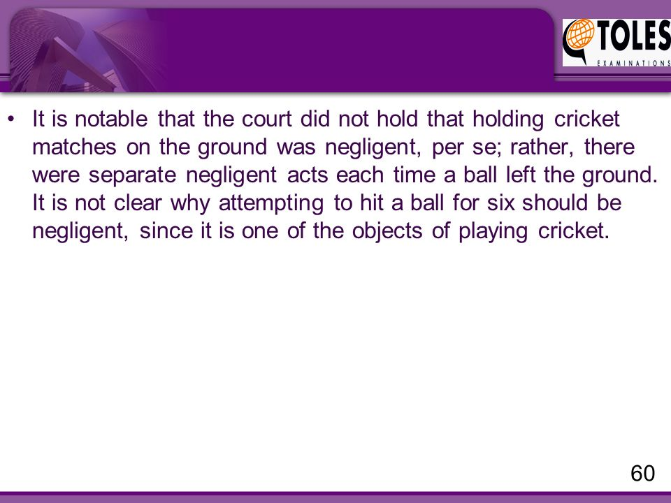 It is notable that the court did not hold that holding cricket matches on the ground was negligent, per se; rather, there were separate negligent acts each time a ball left the ground.
