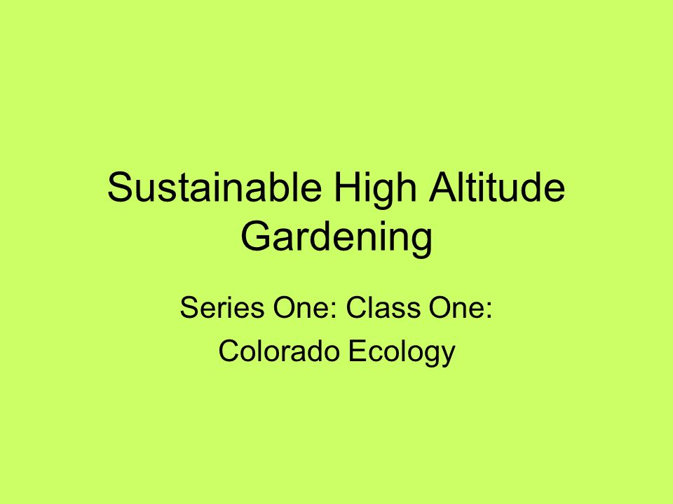 2 Sustainable High Altitude Gardening Series One: Class One: Colorado  Ecology