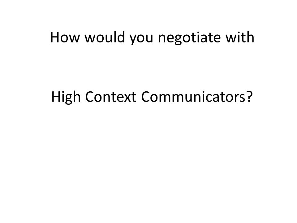 How would you negotiate with High Context Communicators