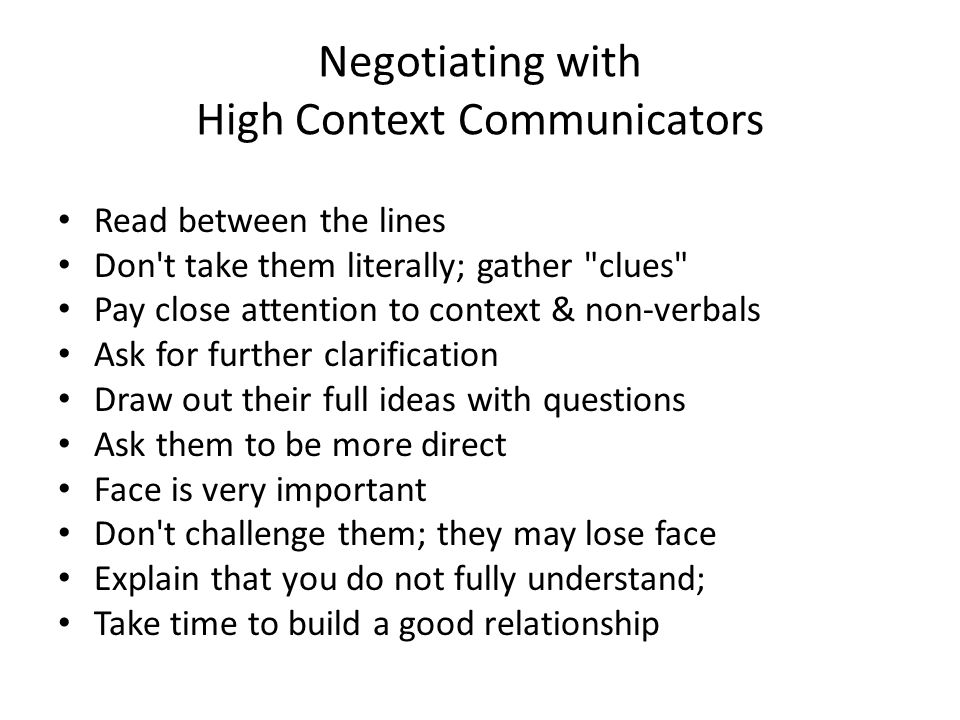 Negotiating with High Context Communicators Read between the lines Don t take them literally; gather clues Pay close attention to context & non-verbals Ask for further clarification Draw out their full ideas with questions Ask them to be more direct Face is very important Don t challenge them; they may lose face Explain that you do not fully understand; Take time to build a good relationship