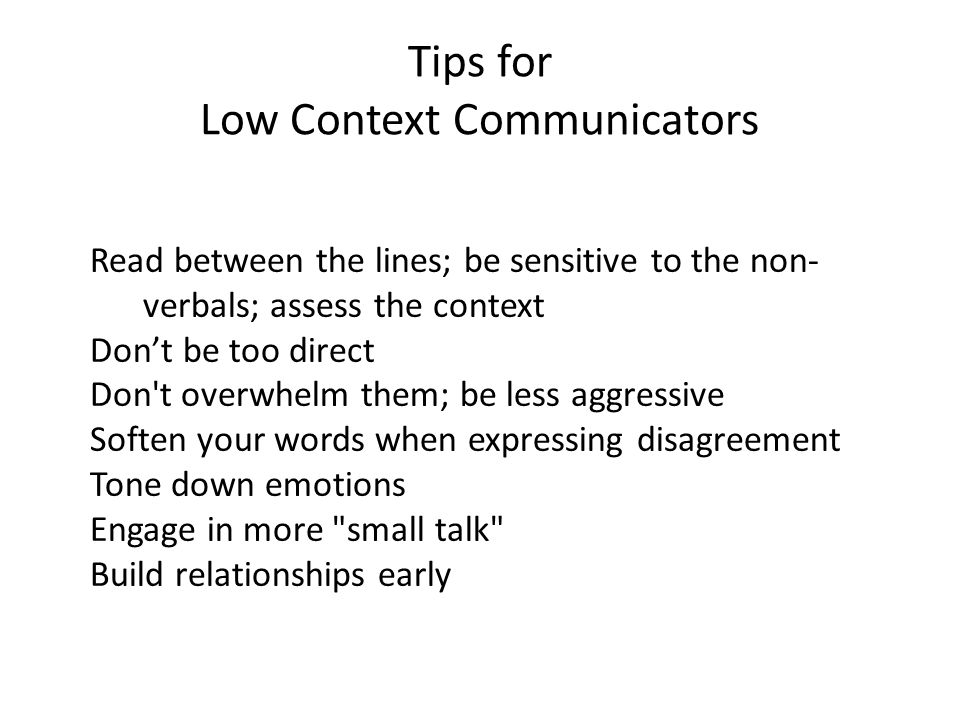 Tips for Low Context Communicators Read between the lines; be sensitive to the non- verbals; assess the context Don't be too direct Don t overwhelm them; be less aggressive Soften your words when expressing disagreement Tone down emotions Engage in more small talk Build relationships early