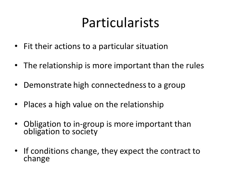 Particularists Fit their actions to a particular situation The relationship is more important than the rules Demonstrate high connectedness to a group Places a high value on the relationship Obligation to in-group is more important than obligation to society If conditions change, they expect the contract to change