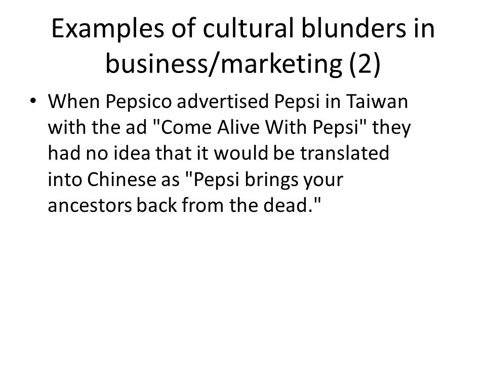 Examples of cultural blunders in business/marketing (2) When Pepsico advertised Pepsi in Taiwan with the ad Come Alive With Pepsi they had no idea that it would be translated into Chinese as Pepsi brings your ancestors back from the dead.