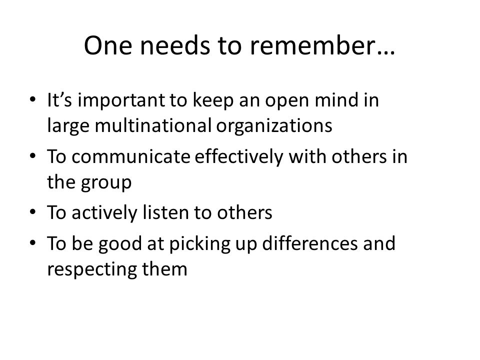 One needs to remember… It's important to keep an open mind in large multinational organizations To communicate effectively with others in the group To actively listen to others To be good at picking up differences and respecting them
