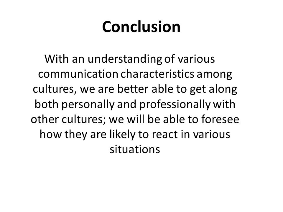 Conclusion With an understanding of various communication characteristics among cultures, we are better able to get along both personally and professionally with other cultures; we will be able to foresee how they are likely to react in various situations