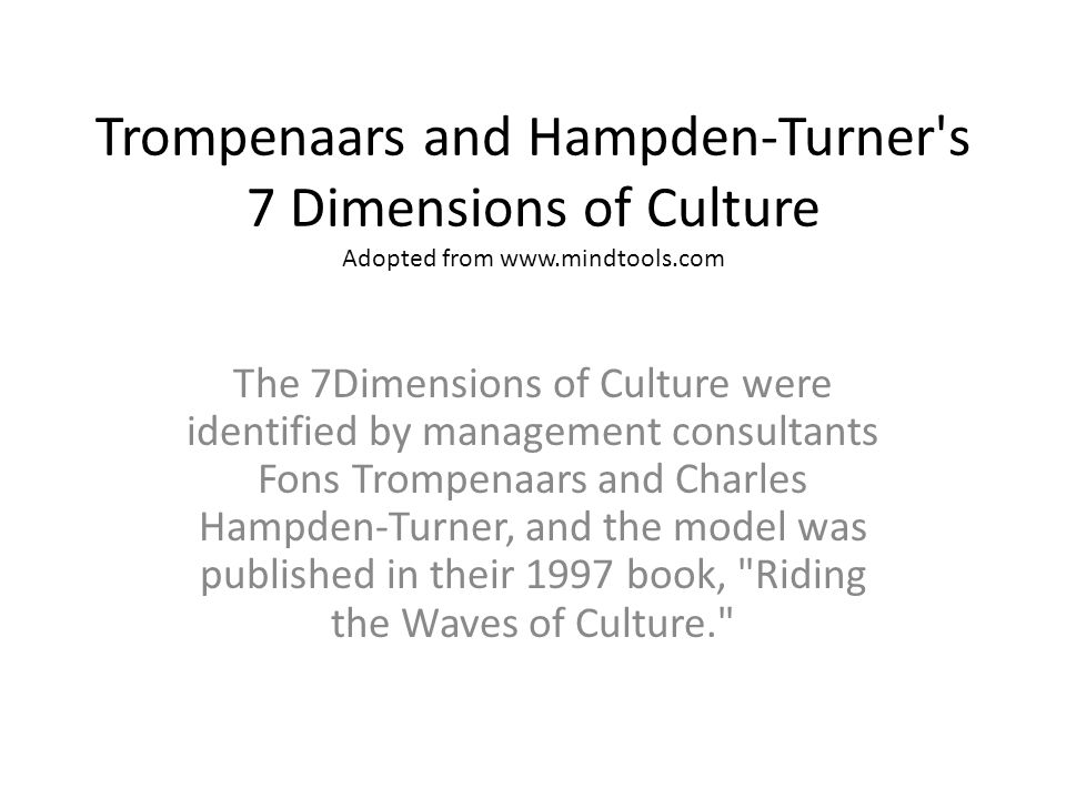 Trompenaars and Hampden-Turner s 7 Dimensions of Culture Adopted from www.mindtools.com The 7Dimensions of Culture were identified by management consultants Fons Trompenaars and Charles Hampden-Turner, and the model was published in their 1997 book, Riding the Waves of Culture.