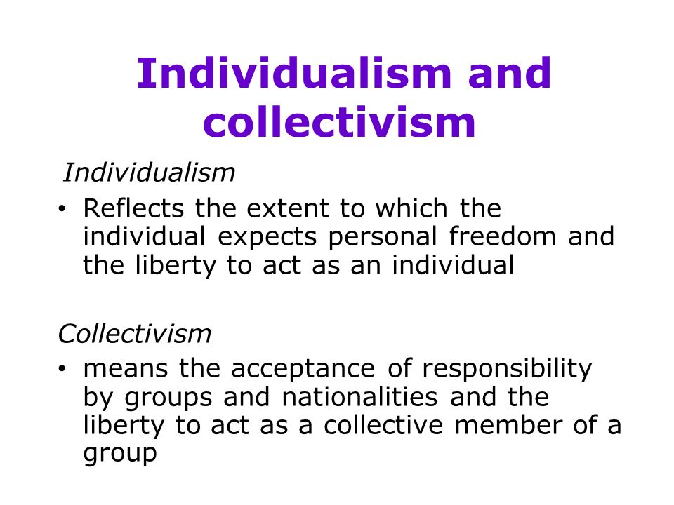 Individualism and collectivism Individualism Reflects the extent to which the individual expects personal freedom and the liberty to act as an individual Collectivism means the acceptance of responsibility by groups and nationalities and the liberty to act as a collective member of a group