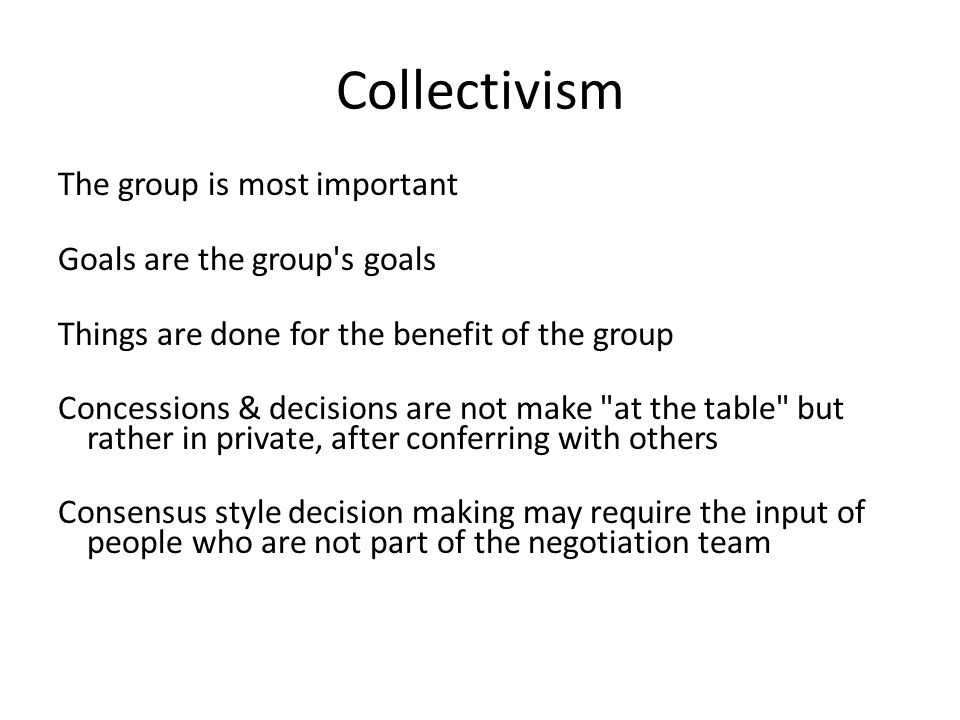Collectivism The group is most important Goals are the group s goals Things are done for the benefit of the group Concessions & decisions are not make at the table but rather in private, after conferring with others Consensus style decision making may require the input of people who are not part of the negotiation team