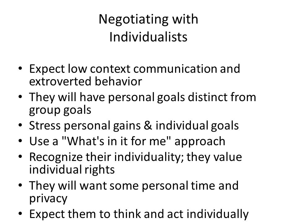 Negotiating with Individualists Expect low context communication and extroverted behavior They will have personal goals distinct from group goals Stress personal gains & individual goals Use a What s in it for me approach Recognize their individuality; they value individual rights They will want some personal time and privacy Expect them to think and act individually Seek their personal opinions Talk of Me and I Individualists are the minority of the world