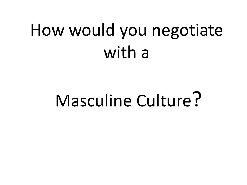 How would you negotiate with a Masculine Culture