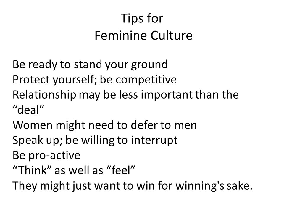 Tips for Feminine Culture Be ready to stand your ground Protect yourself; be competitive Relationship may be less important than the deal Women might need to defer to men Speak up; be willing to interrupt Be pro-active Think as well as feel They might just want to win for winning s sake.