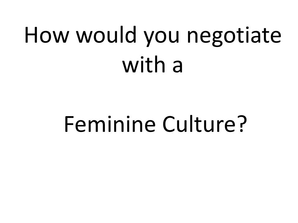 How would you negotiate with a Feminine Culture