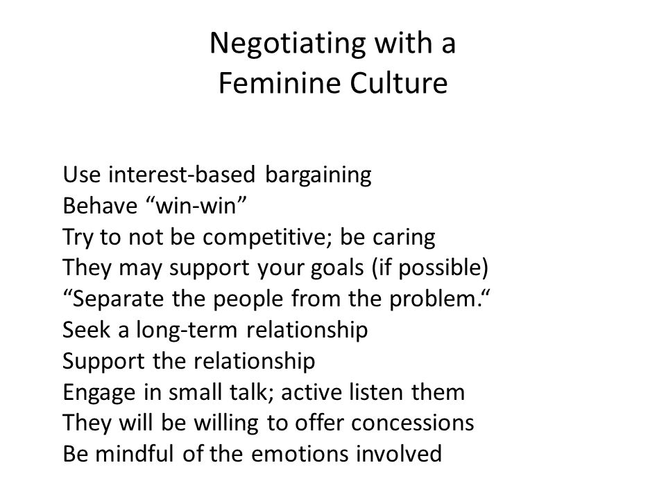 Negotiating with a Feminine Culture Use interest-based bargaining Behave win-win Try to not be competitive; be caring They may support your goals (if possible) Separate the people from the problem. Seek a long-term relationship Support the relationship Engage in small talk; active listen them They will be willing to offer concessions Be mindful of the emotions involved