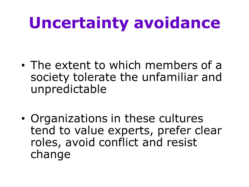 Uncertainty avoidance The extent to which members of a society tolerate the unfamiliar and unpredictable Organizations in these cultures tend to value experts, prefer clear roles, avoid conflict and resist change