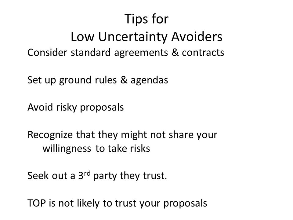 Tips for Low Uncertainty Avoiders Consider standard agreements & contracts Set up ground rules & agendas Avoid risky proposals Recognize that they might not share your willingness to take risks Seek out a 3 rd party they trust.
