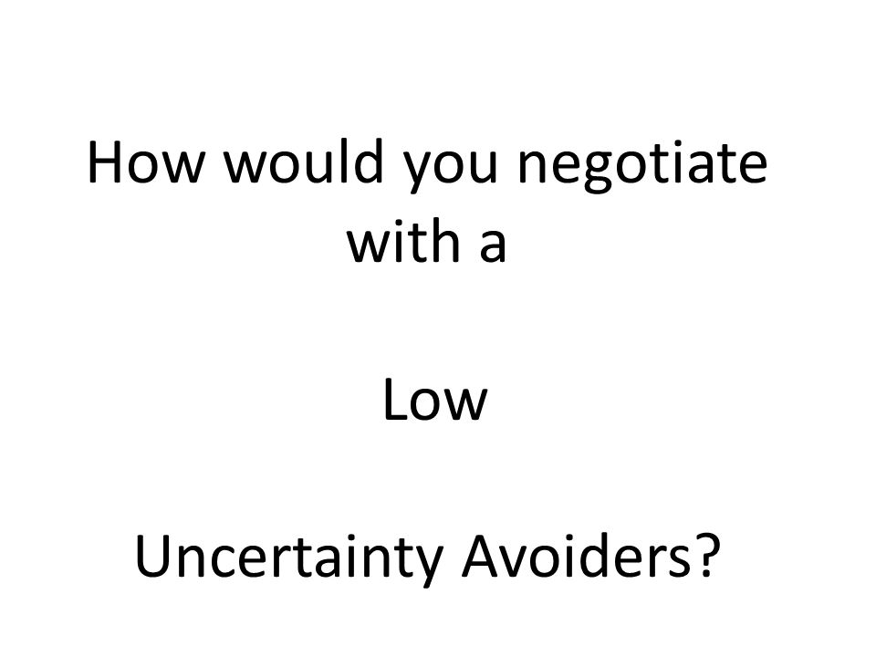 How would you negotiate with a Low Uncertainty Avoiders