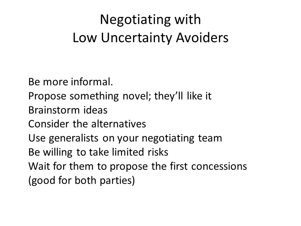 Negotiating with Low Uncertainty Avoiders Be more informal.