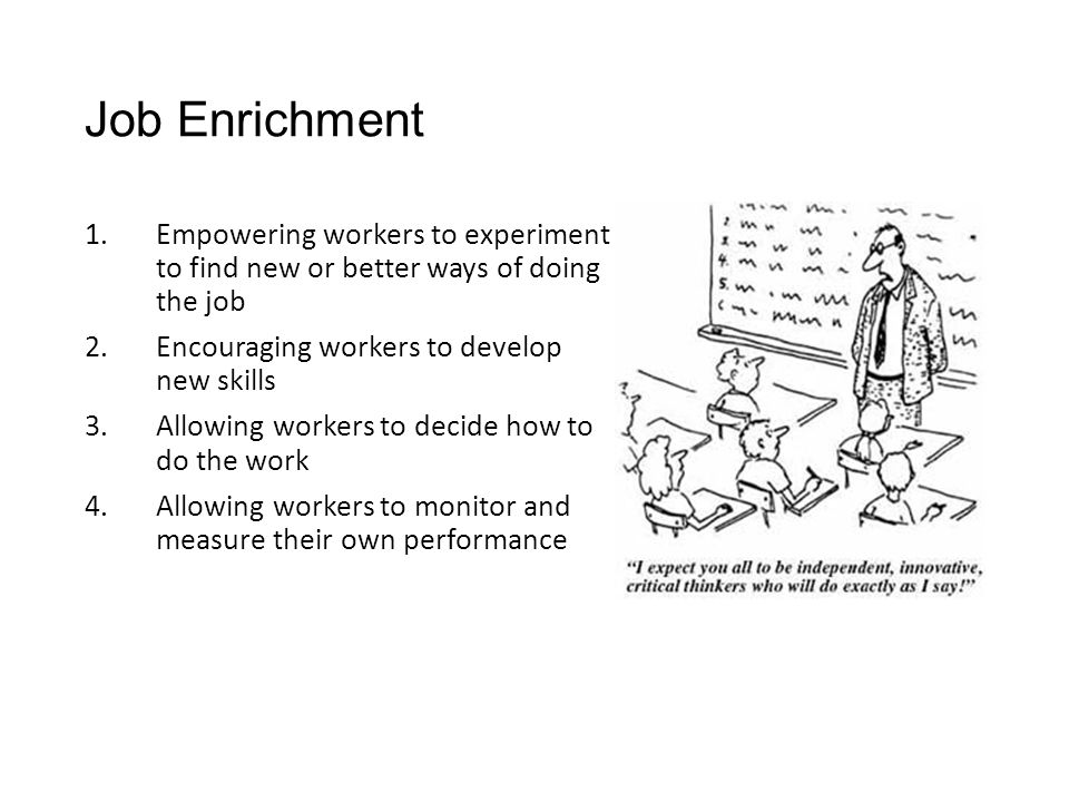 Job Enrichment 1.Empowering workers to experiment to find new or better ways of doing the job 2.Encouraging workers to develop new skills 3.Allowing workers to decide how to do the work 4.Allowing workers to monitor and measure their own performance