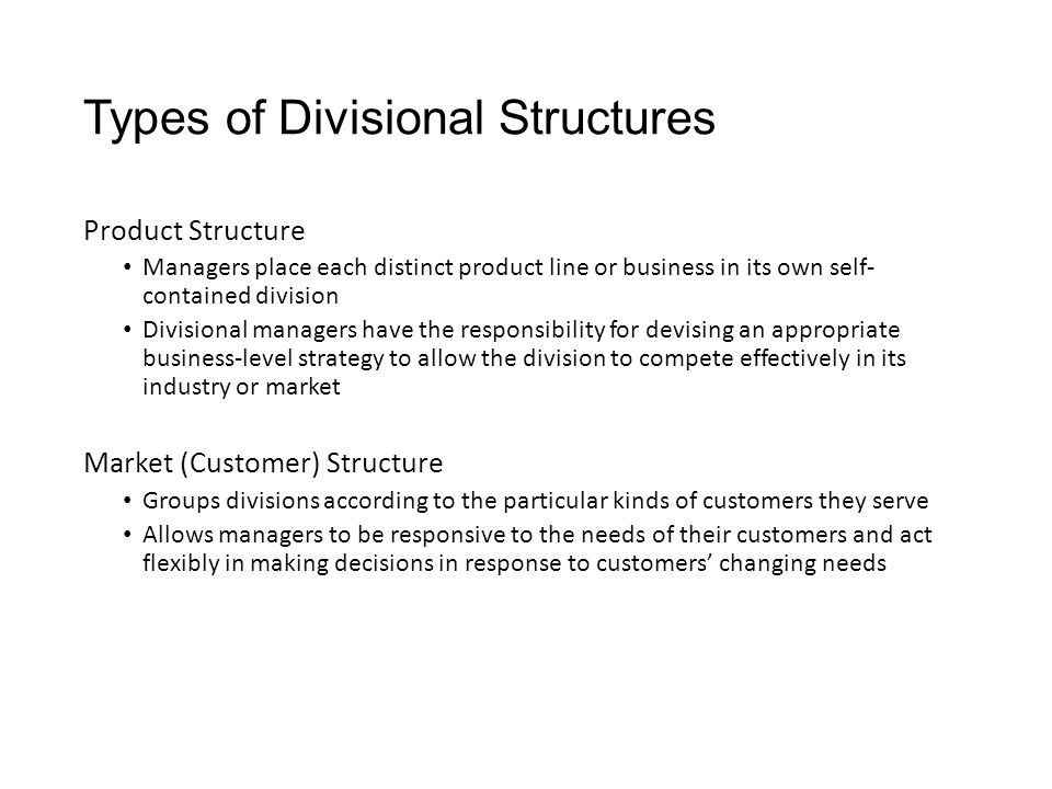 Types of Divisional Structures Product Structure Managers place each distinct product line or business in its own self- contained division Divisional managers have the responsibility for devising an appropriate business-level strategy to allow the division to compete effectively in its industry or market Market (Customer) Structure Groups divisions according to the particular kinds of customers they serve Allows managers to be responsive to the needs of their customers and act flexibly in making decisions in response to customers' changing needs