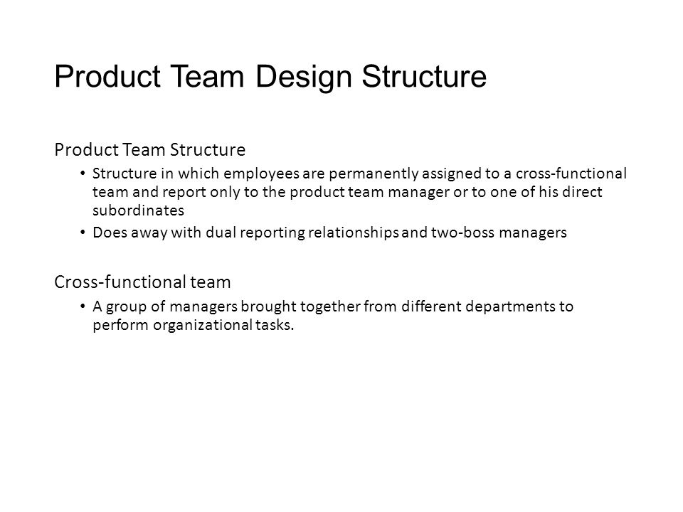 Product Team Design Structure Product Team Structure Structure in which employees are permanently assigned to a cross-functional team and report only to the product team manager or to one of his direct subordinates Does away with dual reporting relationships and two-boss managers Cross-functional team A group of managers brought together from different departments to perform organizational tasks.