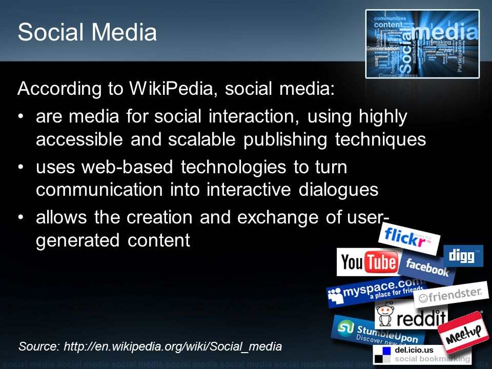 Social Media According to WikiPedia, social media: are media for social interaction, using highly accessible and scalable publishing techniques uses web-based technologies to turn communication into interactive dialogues allows the creation and exchange of user- generated content Source: http://en.wikipedia.org/wiki/Social_media