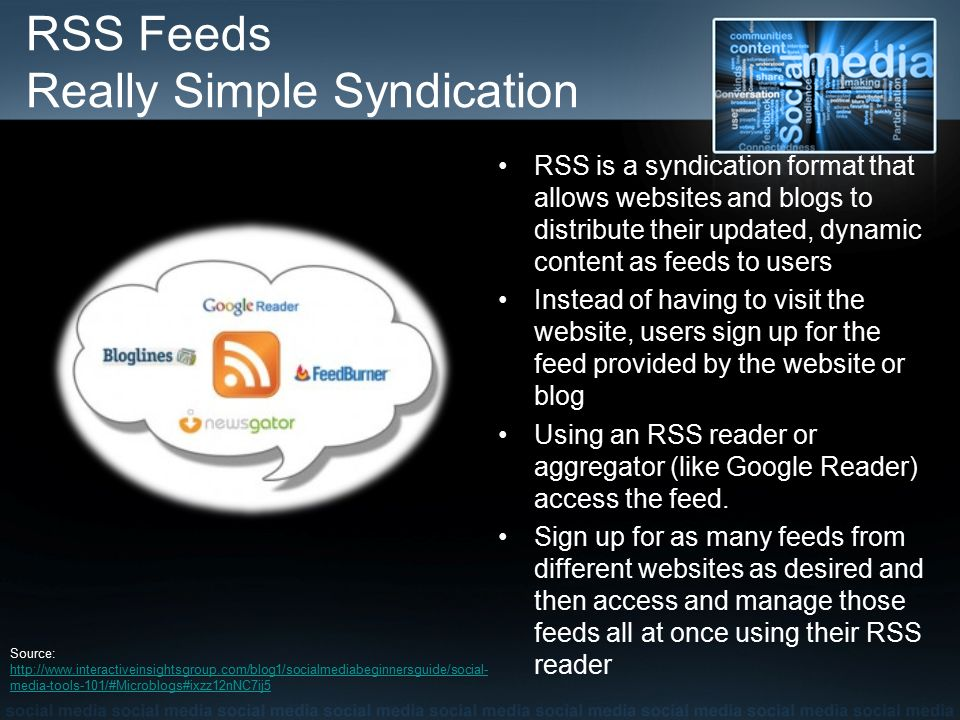 RSS Feeds Really Simple Syndication RSS is a syndication format that allows websites and blogs to distribute their updated, dynamic content as feeds to users Instead of having to visit the website, users sign up for the feed provided by the website or blog Using an RSS reader or aggregator (like Google Reader) access the feed.
