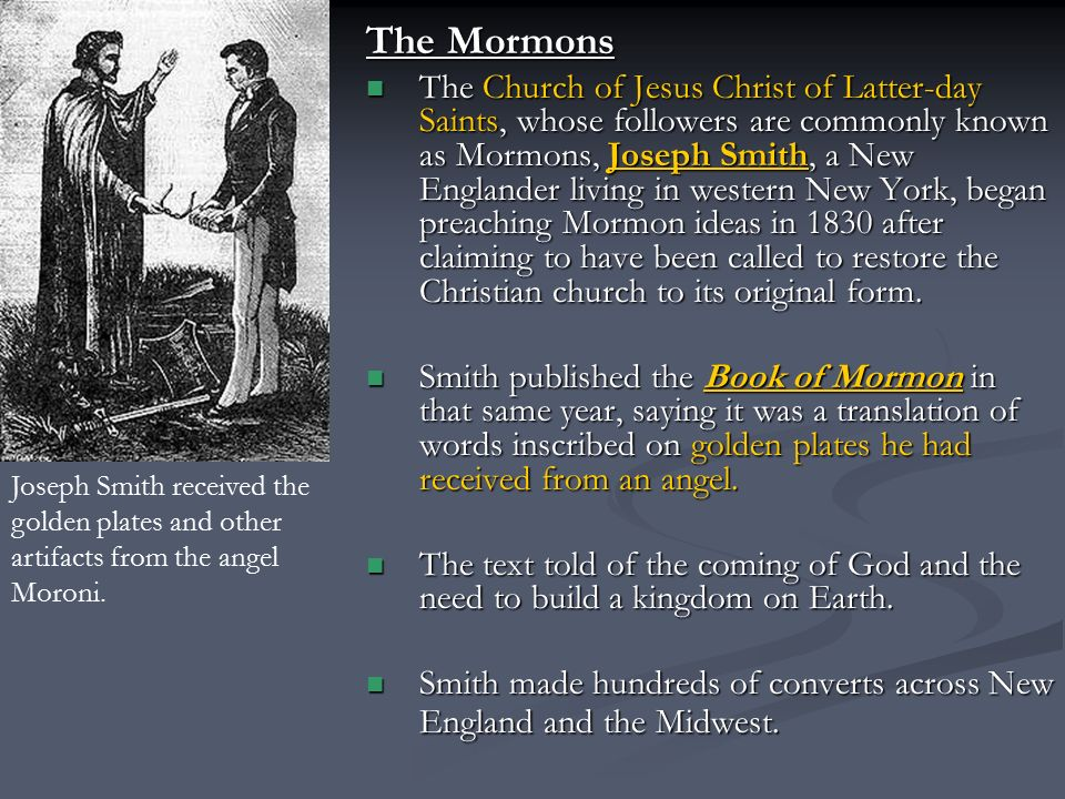 The Mormons The Church of Jesus Christ of Latter-day Saints, whose followers are commonly known as Mormons, Joseph Smith, a New Englander living in western New York, began preaching Mormon ideas in 1830 after claiming to have been called to restore the Christian church to its original form.