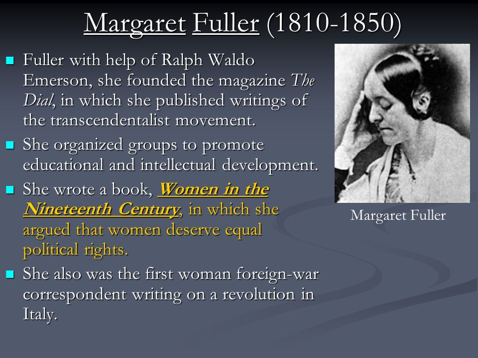 Margaret Fuller (1810-1850) Fuller with help of Ralph Waldo Emerson, she founded the magazine The Dial, in which she published writings of the transcendentalist movement.