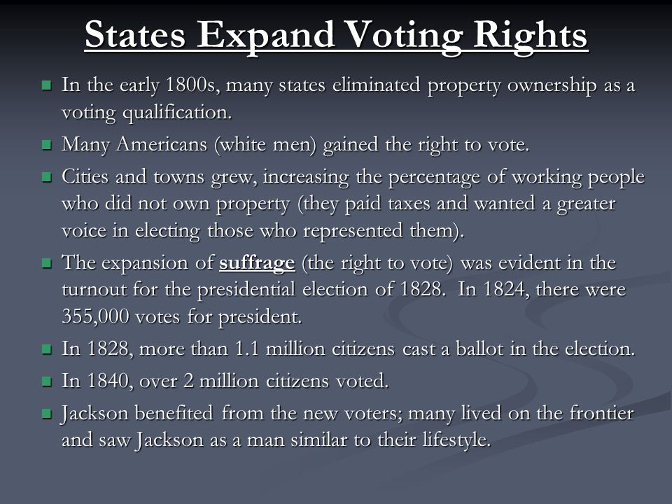 States Expand Voting Rights In the early 1800s, many states eliminated property ownership as a voting qualification.