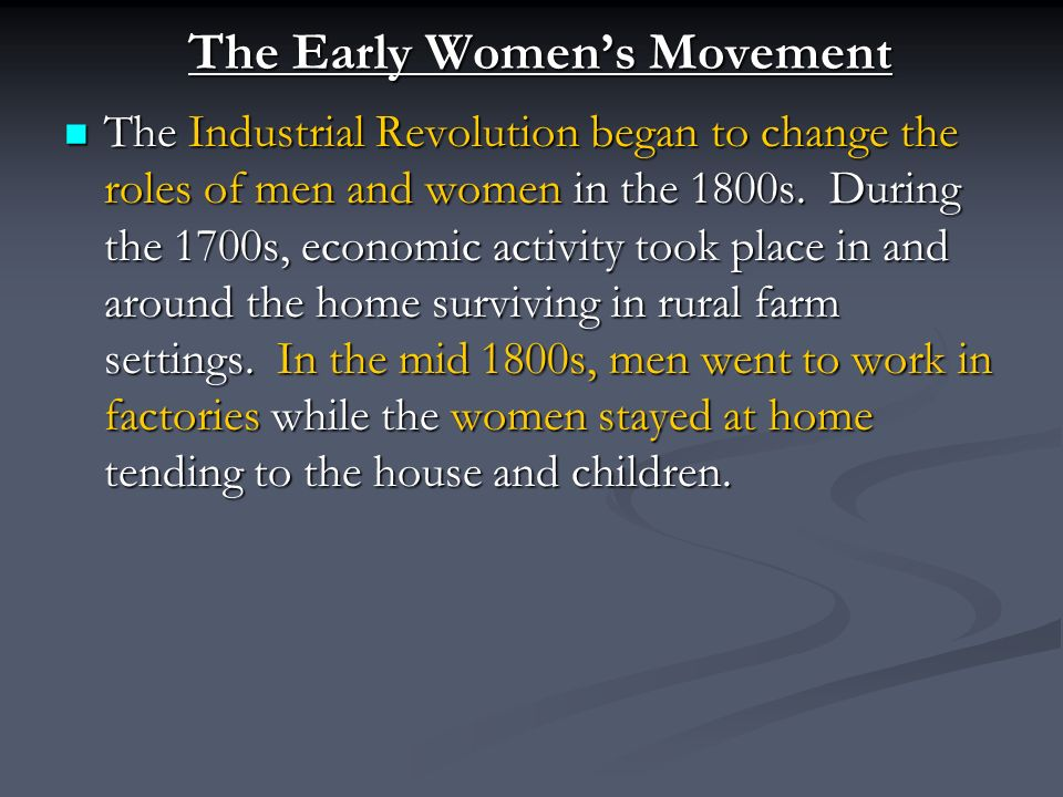 The Early Women's Movement The Industrial Revolution began to change the roles of men and women in the 1800s.